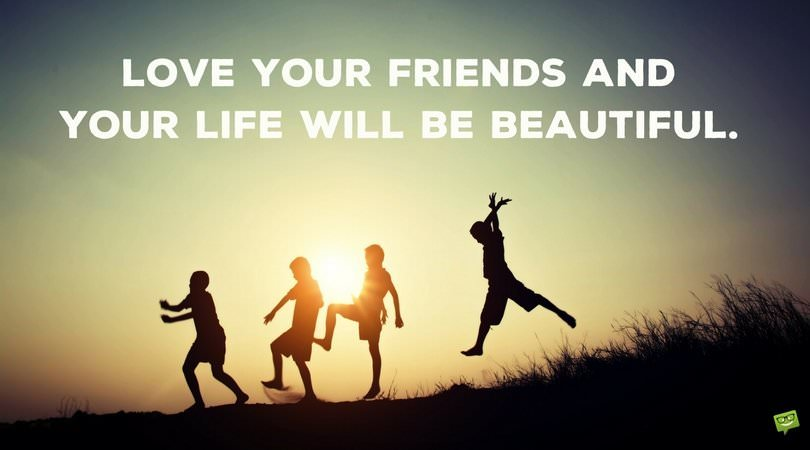 Love your friends and your life will be beautiful!