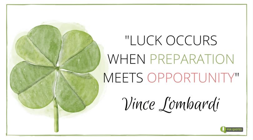 Luck occurs when preparation meets opportunity. Vince Lombardi