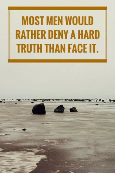 Most men would rather deny a hard truth than face it.