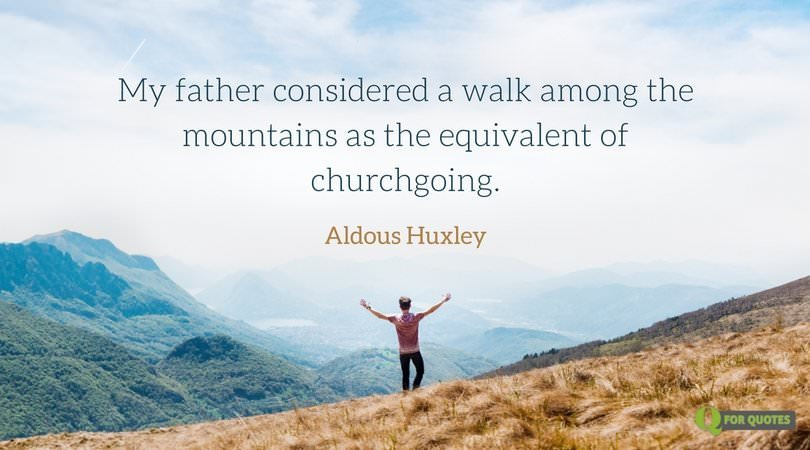 My father considered a walk among the mountains as the equivalent of churchgoing. Aldous Huxley