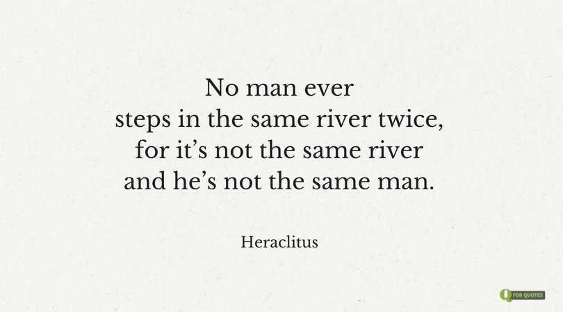 No man ever steps in the same river twice, for it's not the same river and he's not the same man. Heraclitus