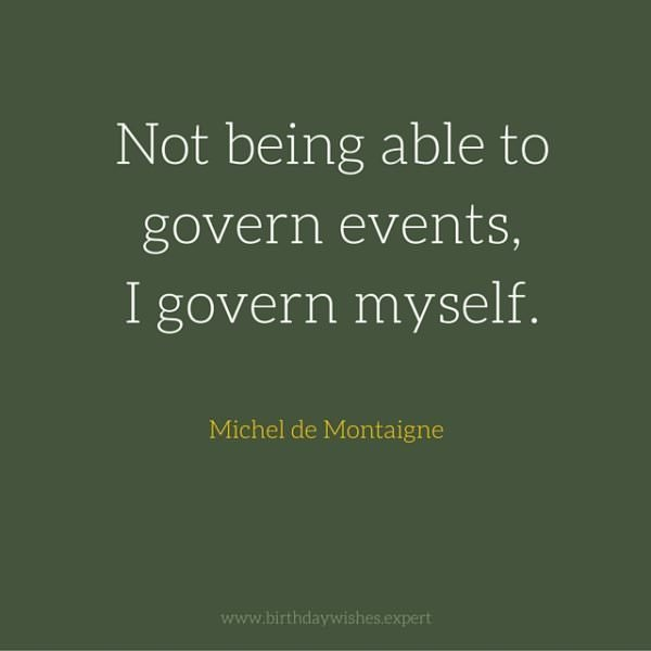 Not being able to govern events, I govern myself. Michel de Montaigne
