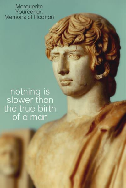Nothing is slower than the true birth of a man. Marguerite Yourcenar, Memoirs of Hadrian