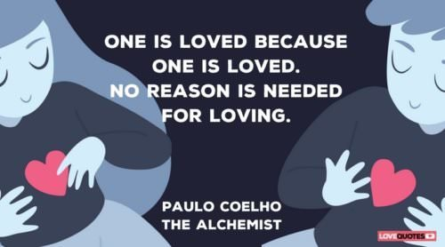 One is loved because one is loved. No reason is needed for loving. Paulo Coelho, The Alchemist.