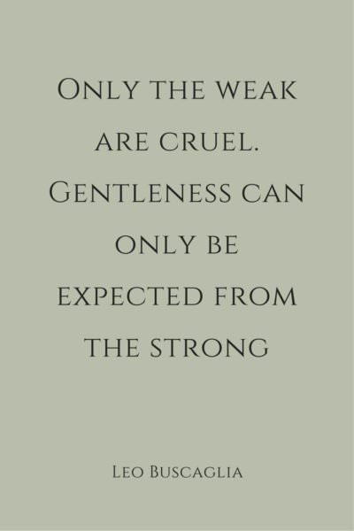 Only the weak are cruel. Gentleness can only be expected from the strong. Leo Buscaglia