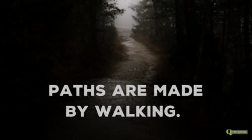 Paths are made from walking.
