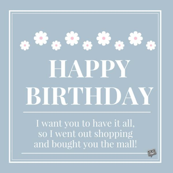 Happy Birthday. I want you to have it all...