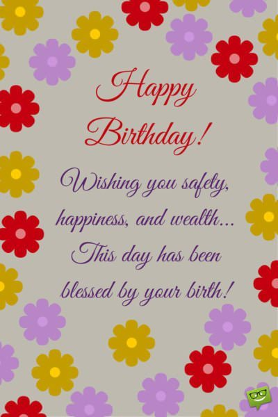 Happy Birthday! Wishing you safety, happiness, and wealth... This day has been blessed by your birth!