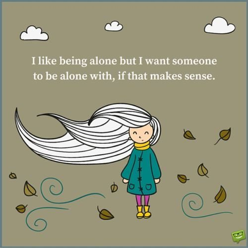 I like being alone but I want someone to be alone with, if that makes sense.
