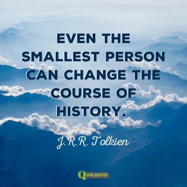 Even the smallest person can change the course of history. J.R.R. Tolkien
