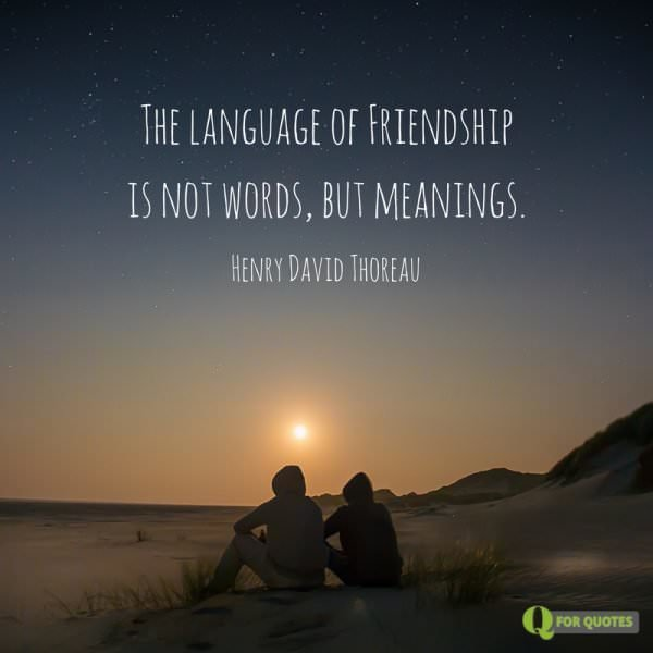 The language of Friendship is not words, but meanings. Henry David Thoreau, A Week on the Concord and Merrimack Rivers