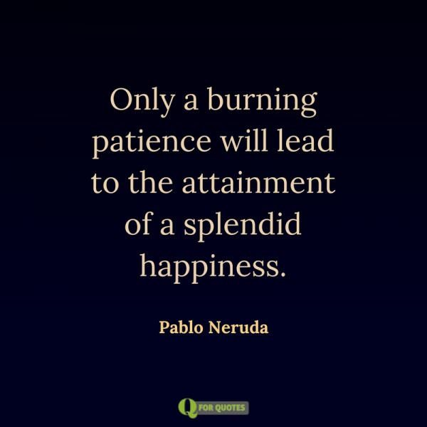 Only a burning patience will lead to the attainment of a splendid happiness. Pablo Neruda.