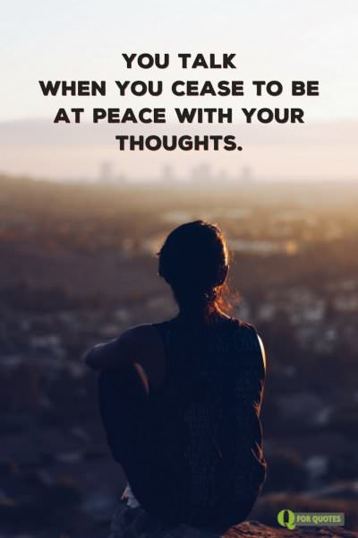You talk when you cease to be at peace with your thoughts. Kahlil Gibran