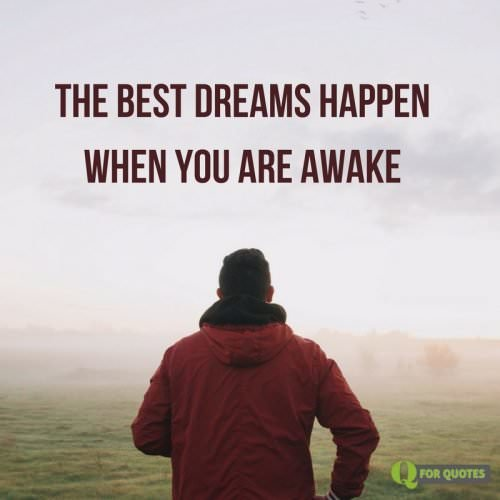 The best dreams happen when you are awake.