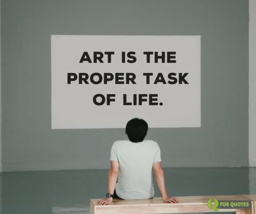 Art is the proper task of life. Friedrich Nietzsche