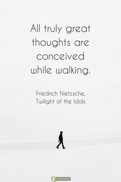All truly great thoughts are conceived while walking. Friedrich Nietzsche, Twilight of the Idols