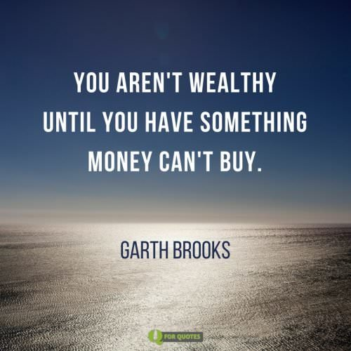 You aren't wealthy until you have something money can't buy. Garth Brooks.
