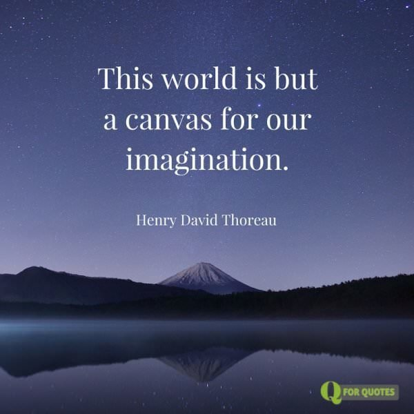 This world is but a canvas for our imagination. Henry David Thoreau.