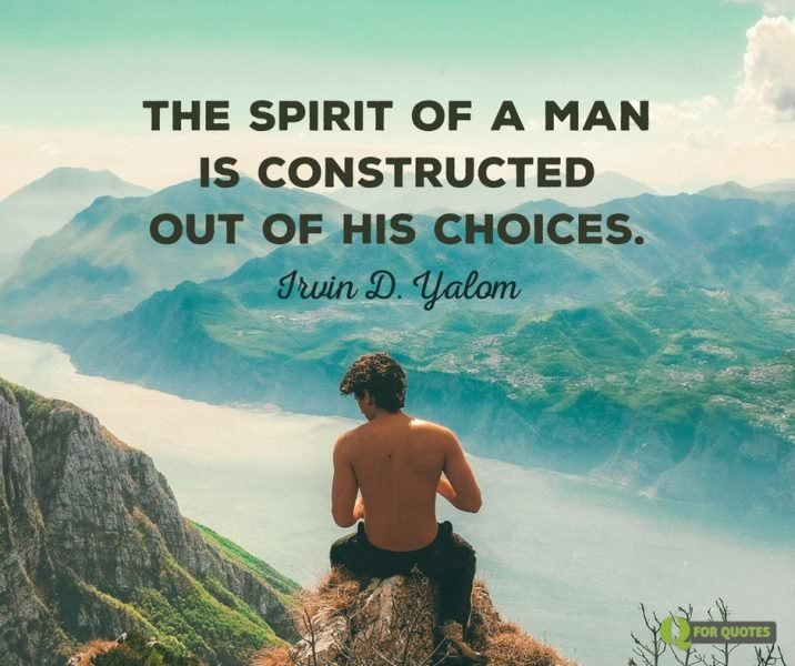 The spirit of a man is constructed out of his choices. Irvin D. Yalom, When Nietzsche Wept