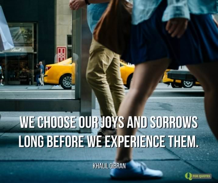 We choose our joys and sorrows long before we experience them. Khalil Gibran