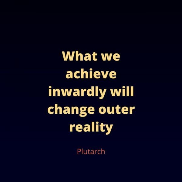 What we achieve inwardly will change outer reality. Plutarch.