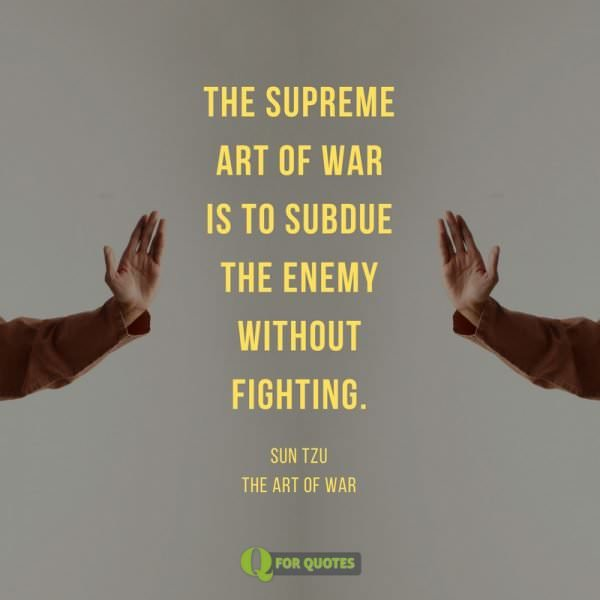 The supreme art of war is to subdue the enemy without fighting. San Tzu, The art of war.