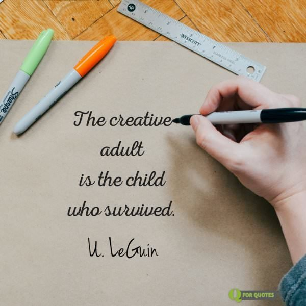 The creative adult is the child who survived. U. LeGuin