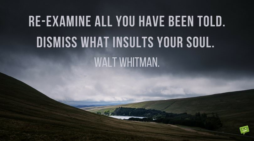 Re-examine all you have been told. Dismiss what insults your soul. Walt Whitman.