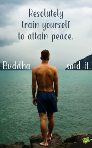 Resolutely train yourself to attain peace. Buddha.