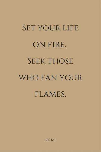 Set your life on fire. Seek those who fan your flames. Rumi