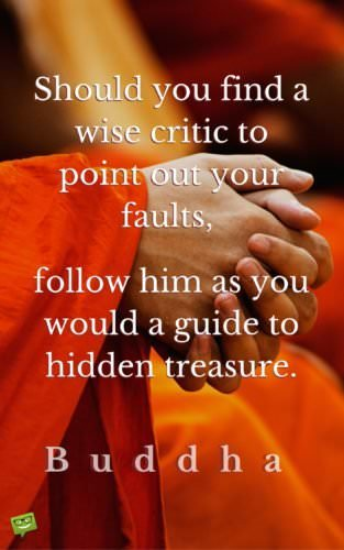 Should you find a wise critic to point out your faults, follow him as you would a guide to hidden treasure. Buddha.