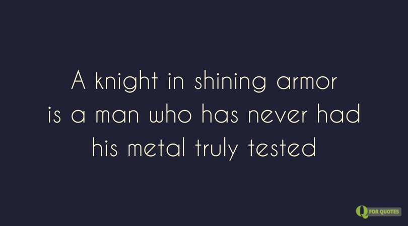 A knight in A knight in shining armor is a man who has never had his metal truly tested. Jude Deverauxarmor is a man who has never had his metal truly tested.