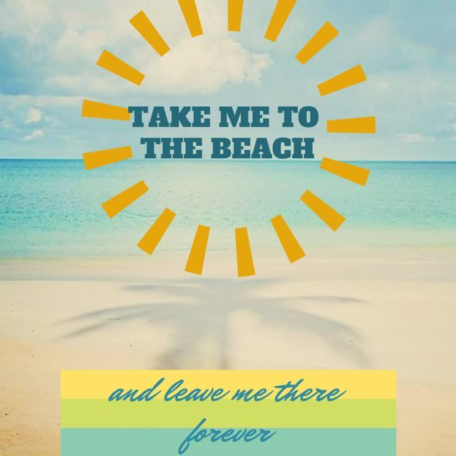 Take Me To The Beach And Leave Me There Forever!