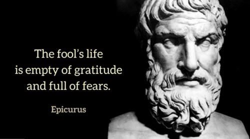 The fool's life is empty of gratitude and full of fears. Epicurus.