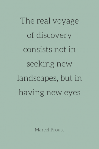 The real voyage of discovery consists not in seeking new landscapes, but in having eyes. Marcel Proust.