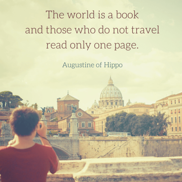 `The world is a book and those who do not travel read only one page. Augustine of Hippo.