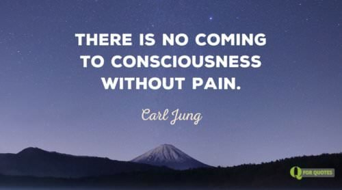 There is no coming to consciousness without pain. Carl Jung.