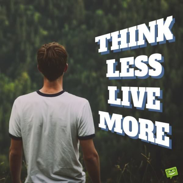 Think less live more.