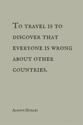 To travel is to discover that everyone is wrong about other countries. Aldous Huxley.