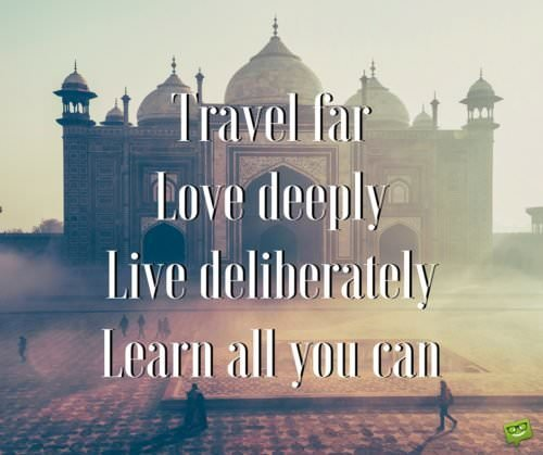 Travel far. Love deeply. Live deliberately. Learn all you can.