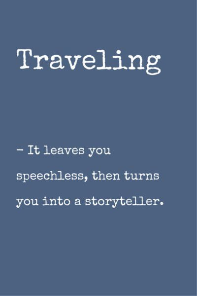 Traveling. It leaves you speechless, then turn you into a storyteller.