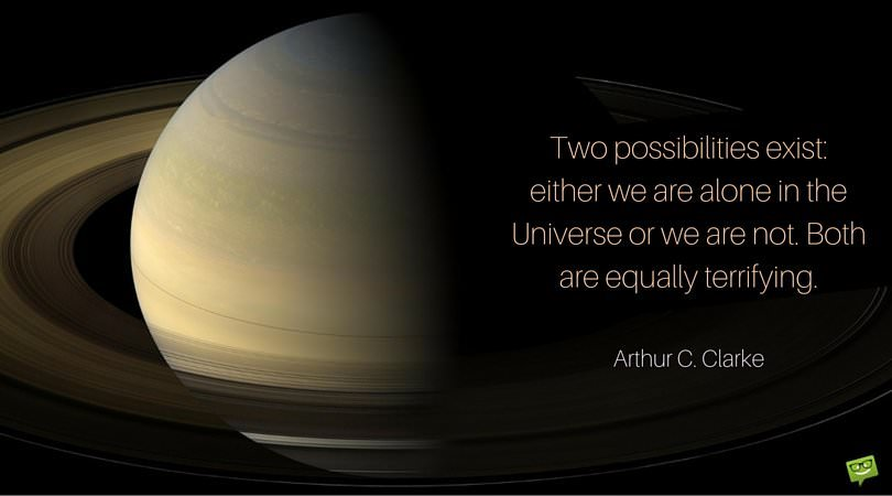 Two possibilities exist. Either we are alone in the universe ore we are not. Both are equally terrifying. Arthur C. Clarke