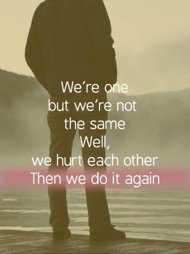 """We're one, but we're not the same. Well, we hurt each other Then we do it again. U2 - """"One"""""""
