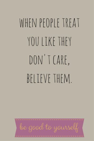 When people treat you like the don't care, believe them. Be good to yourself.