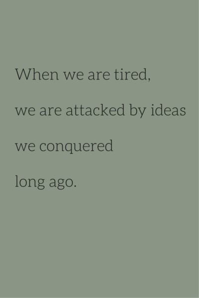 When we are tired we are attacked by ideas we conquered long ago.