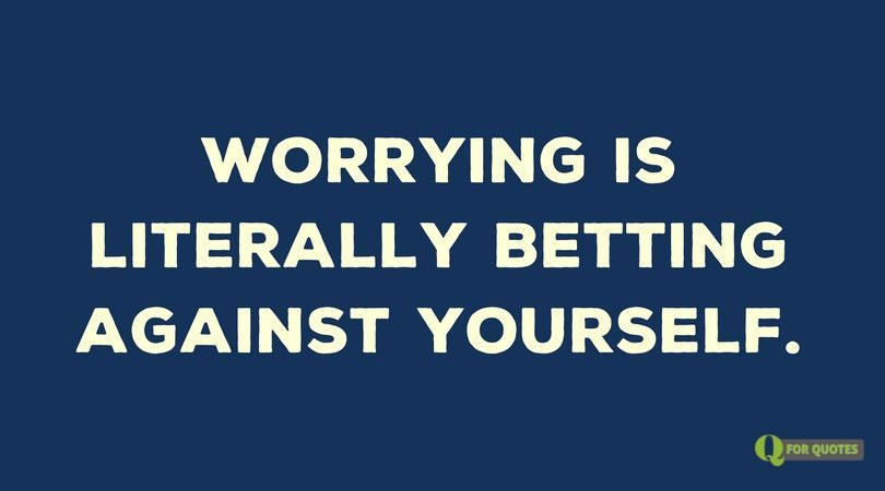 Worrying is literally betting against yourself.