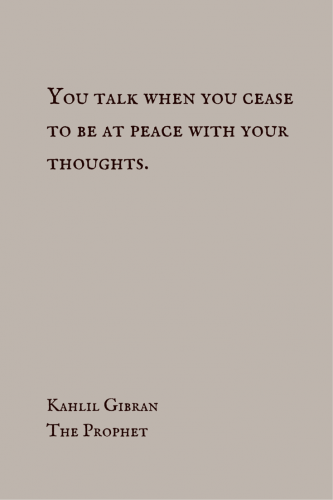 You talk when you cease to be at peace with your thoughts. Kahlil Gibran, The Prophet.