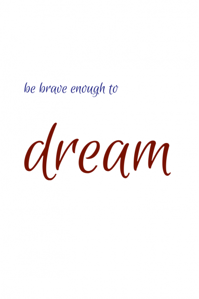 Be brave enough to dream.