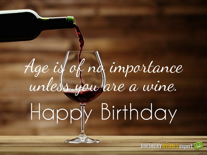 Age is of no importance unless you are a wine. Happy Birthday!