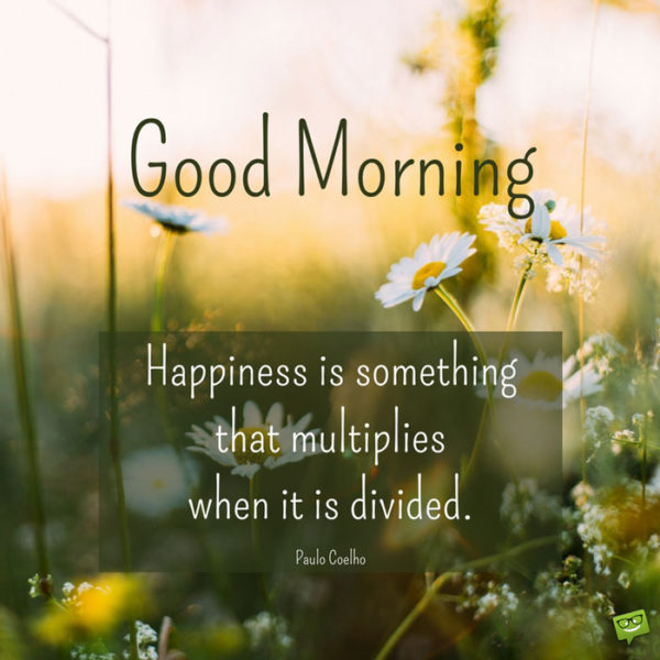 Good Morning. Happiness is something that multiplies when it is divided. Paulo Coelho